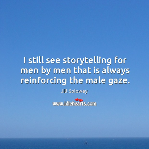 I still see storytelling for men by men that is always reinforcing the male gaze. Jill Soloway Picture Quote
