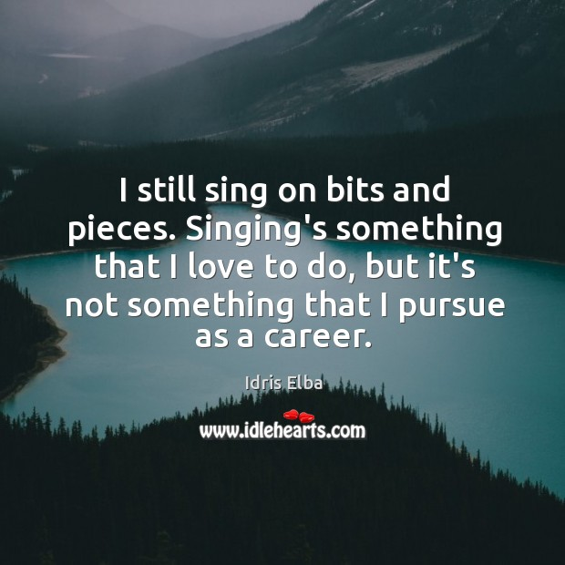 I still sing on bits and pieces. Singing's something that I love Image