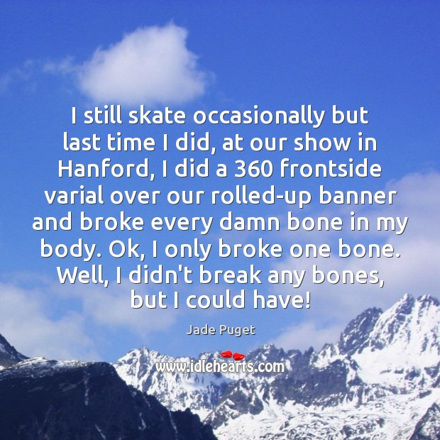 I still skate occasionally but last time I did, at our show Jade Puget Picture Quote
