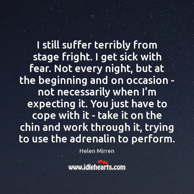 I still suffer terribly from stage fright. I get sick with fear. Helen Mirren Picture Quote