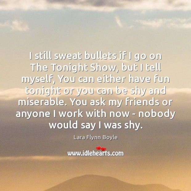 I still sweat bullets if I go on The Tonight Show, but Image