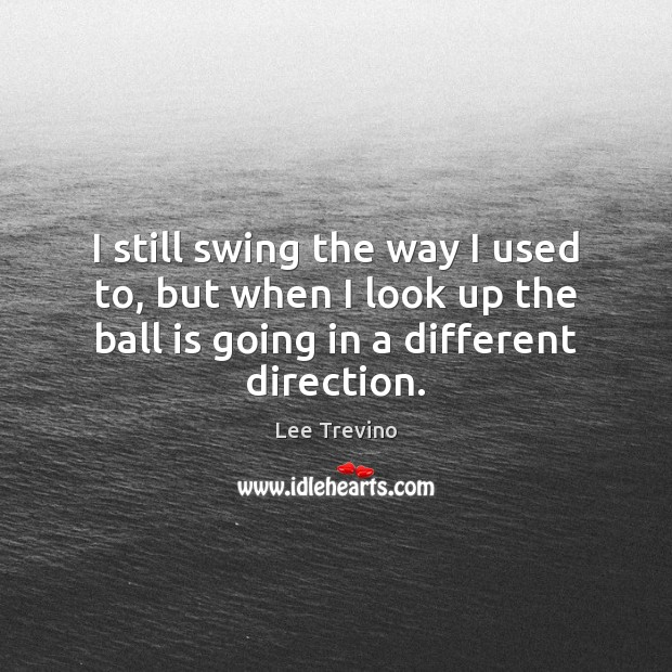 I still swing the way I used to, but when I look Lee Trevino Picture Quote