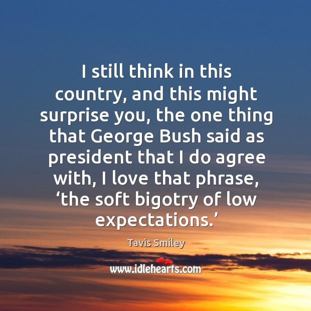 I still think in this country, and this might surprise you, the one thing that george bush said Image