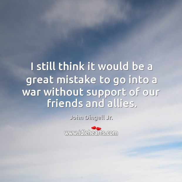 I still think it would be a great mistake to go into a war without support of our friends and allies. Image