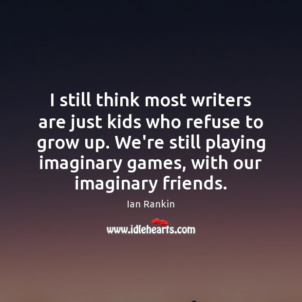 Image, I still think most writers are just kids who refuse to grow