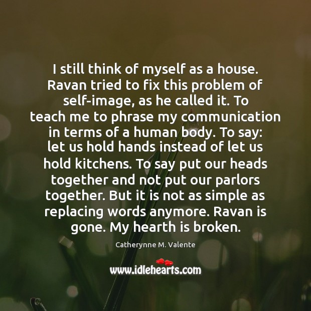 I still think of myself as a house. Ravan tried to fix Catherynne M. Valente Picture Quote