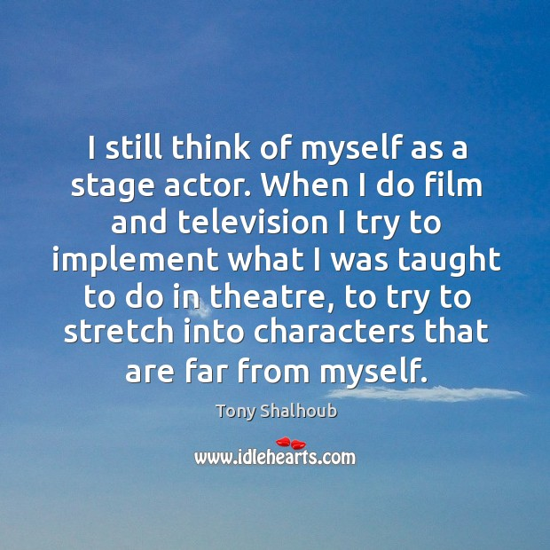 I still think of myself as a stage actor. Tony Shalhoub Picture Quote