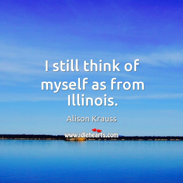 I still think of myself as from illinois. Alison Krauss Picture Quote