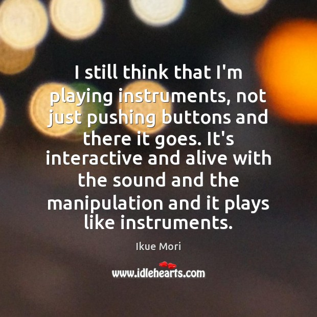 I still think that I'm playing instruments, not just pushing buttons and Ikue Mori Picture Quote