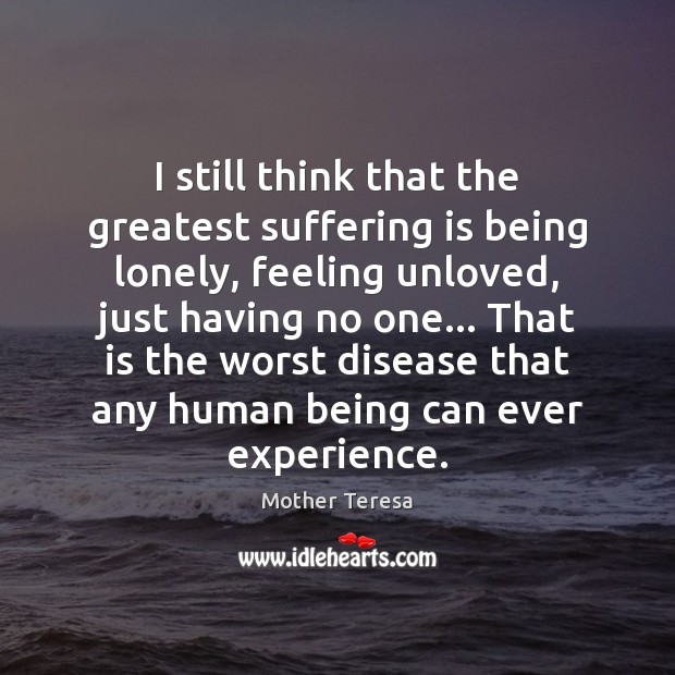 Image, I still think that the greatest suffering is being lonely, feeling unloved,