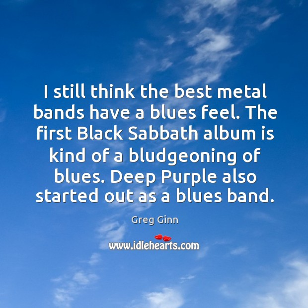 I still think the best metal bands have a blues feel. Greg Ginn Picture Quote