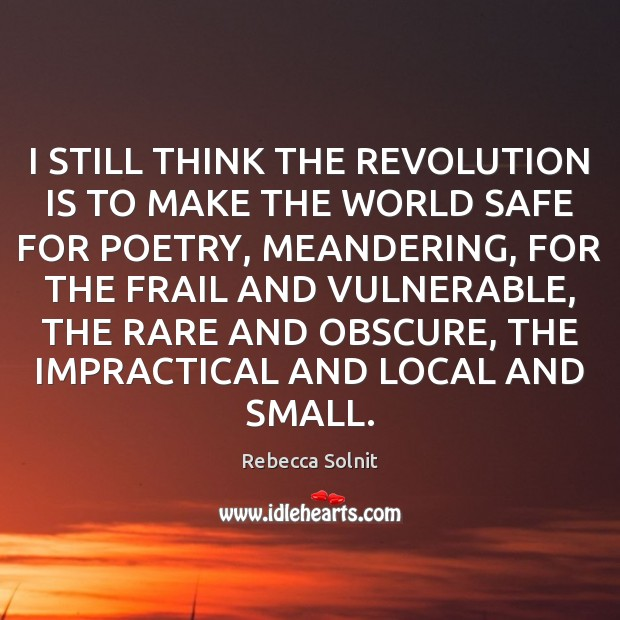 I STILL THINK THE REVOLUTION IS TO MAKE THE WORLD SAFE FOR Rebecca Solnit Picture Quote