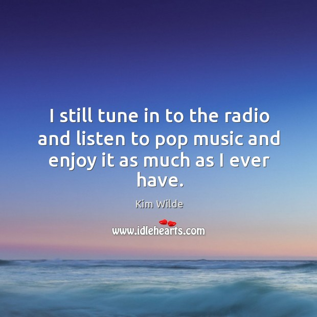 I still tune in to the radio and listen to pop music and enjoy it as much as I ever have. Image