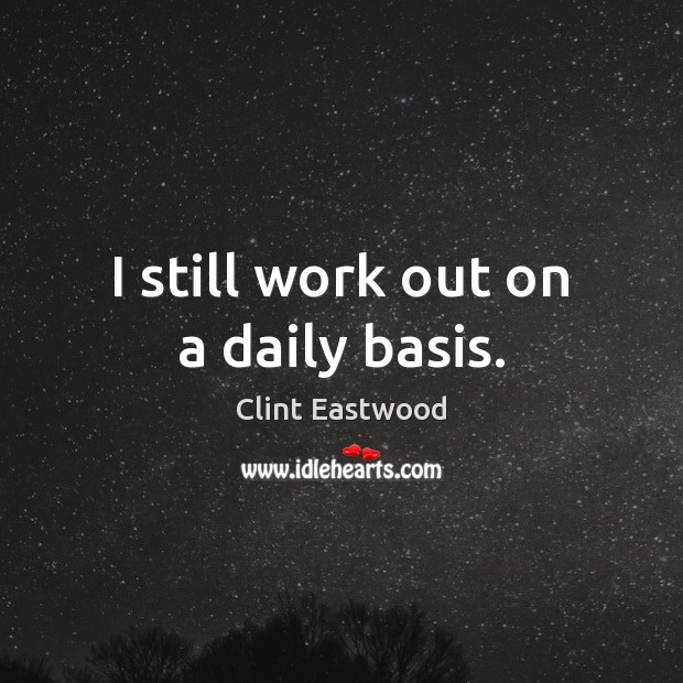 I still work out on a daily basis. Clint Eastwood Picture Quote