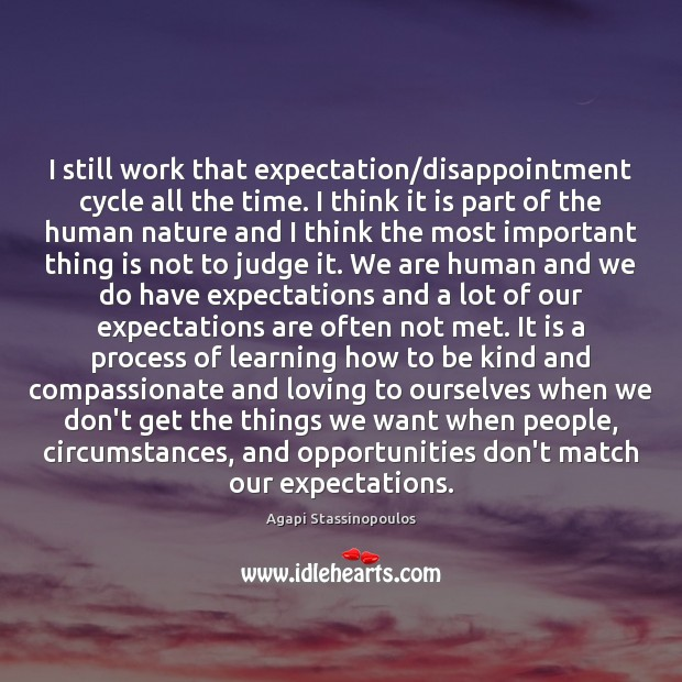 I still work that expectation/disappointment cycle all the time. I think Agapi Stassinopoulos Picture Quote