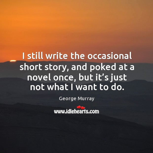 I still write the occasional short story, and poked at a novel once George Murray Picture Quote