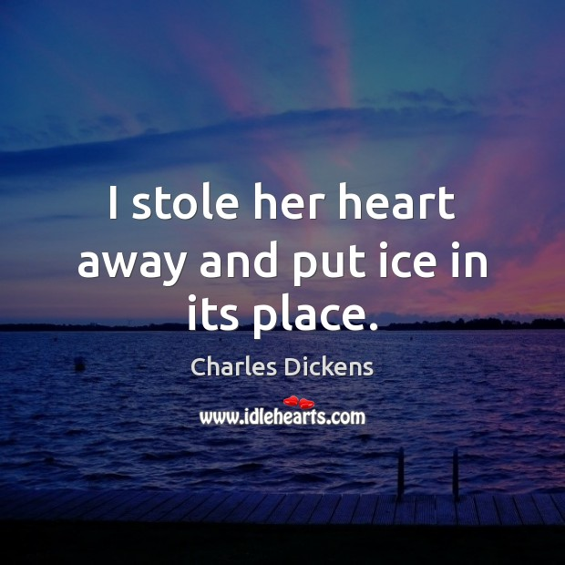 I stole her heart away and put ice in its place. Image