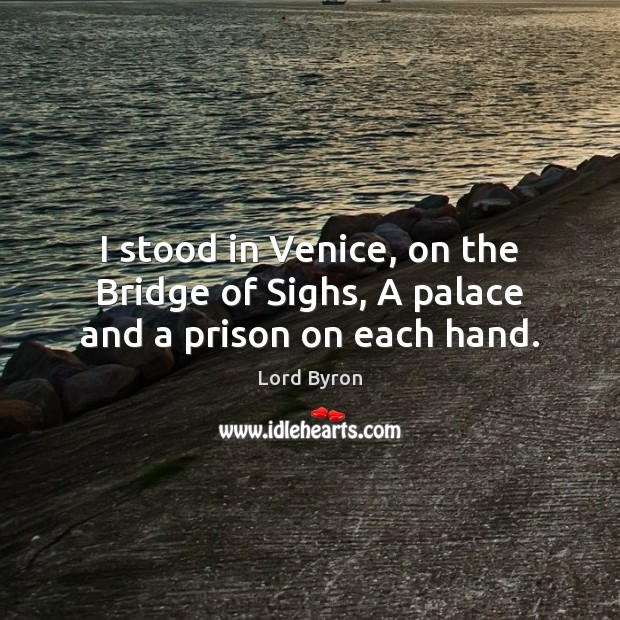 Image, I stood in Venice, on the Bridge of Sighs, A palace and a prison on each hand.