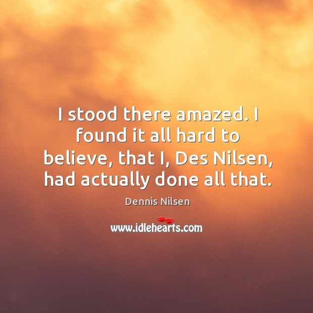 I stood there amazed. I found it all hard to believe, that i, des nilsen, had actually done all that. Image