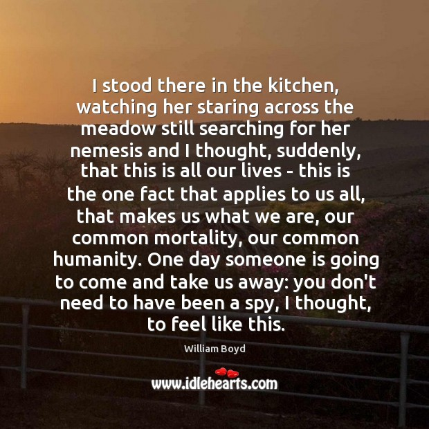 I stood there in the kitchen, watching her staring across the meadow William Boyd Picture Quote