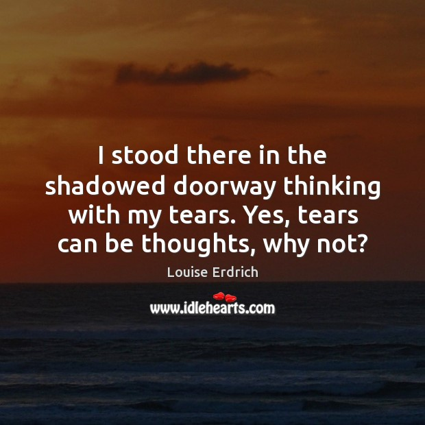 I stood there in the shadowed doorway thinking with my tears. Yes, Louise Erdrich Picture Quote