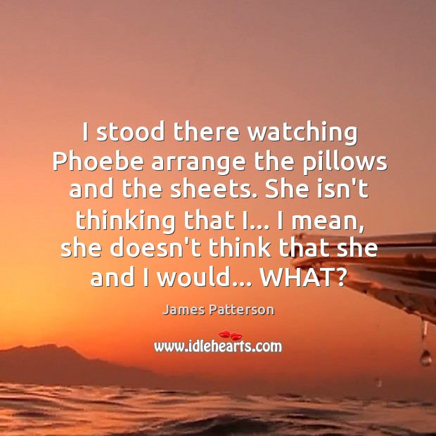 I stood there watching Phoebe arrange the pillows and the sheets. She Image