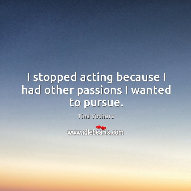 I stopped acting because I had other passions I wanted to pursue. Image