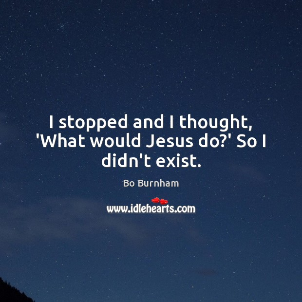 I stopped and I thought, 'What would Jesus do?' So I didn't exist. Bo Burnham Picture Quote
