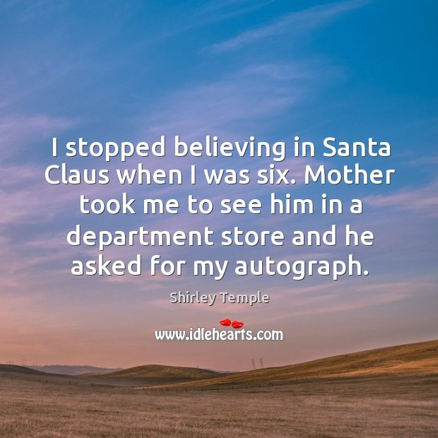 I stopped believing in Santa Claus when I was six. Mother took Shirley Temple Picture Quote