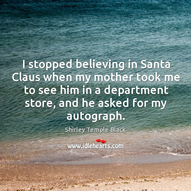 I stopped believing in santa claus when my mother took me to see Image