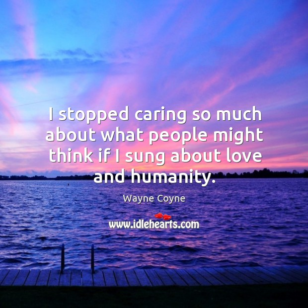 I stopped caring so much about what people might think if I sung about love and humanity. Wayne Coyne Picture Quote