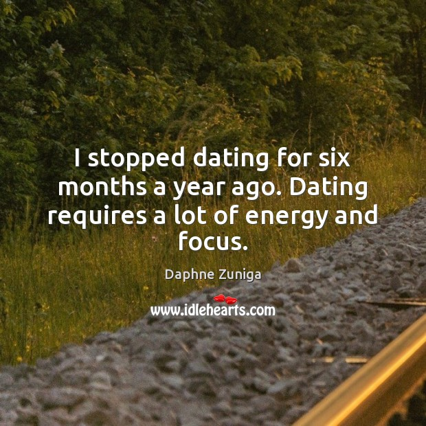 Image, I stopped dating for six months a year ago. Dating requires a lot of energy and focus.