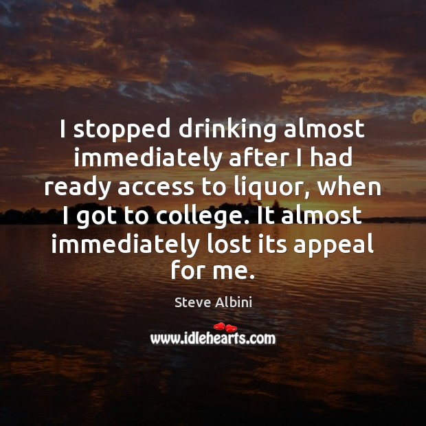 I stopped drinking almost immediately after I had ready access to liquor, Steve Albini Picture Quote