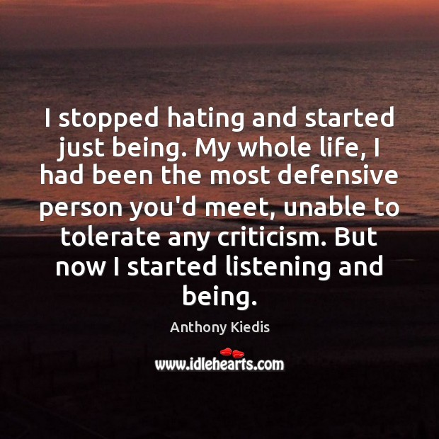 I stopped hating and started just being. My whole life, I had Anthony Kiedis Picture Quote
