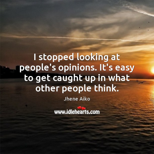 I stopped looking at people's opinions. It's easy to get caught up Jhene Aiko Picture Quote