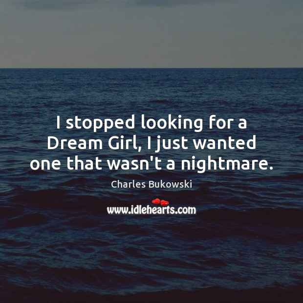 I stopped looking for a Dream Girl, I just wanted one that wasn't a nightmare. Image