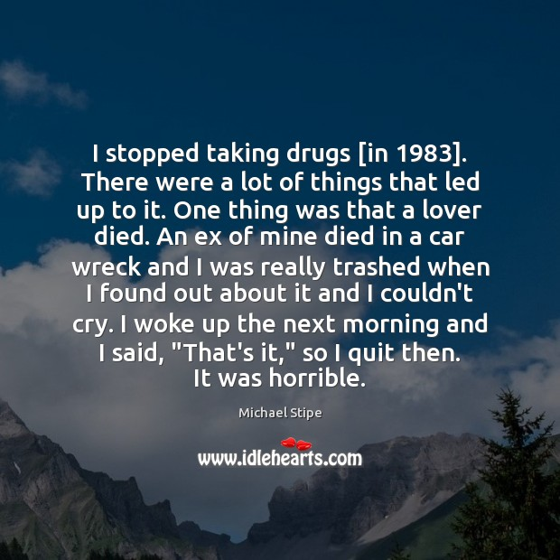 Image, I stopped taking drugs [in 1983]. There were a lot of things that