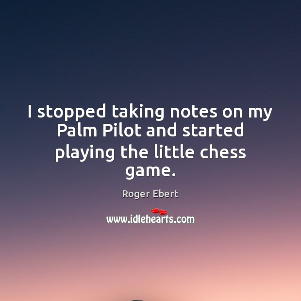 I stopped taking notes on my Palm Pilot and started playing the little chess game. Roger Ebert Picture Quote