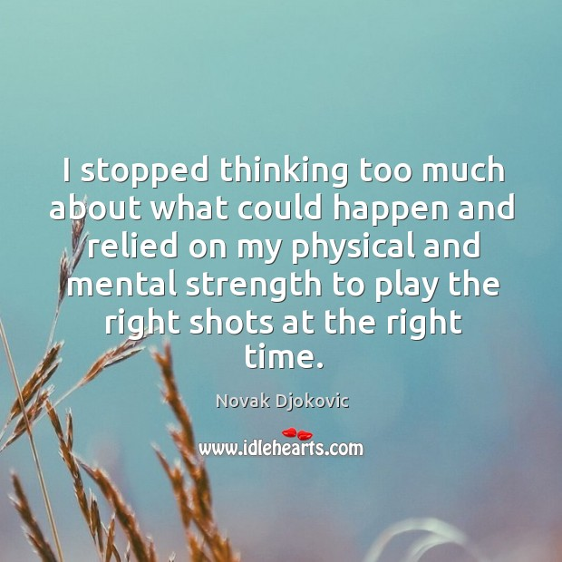 I stopped thinking too much about what could happen and relied on my physical and Image