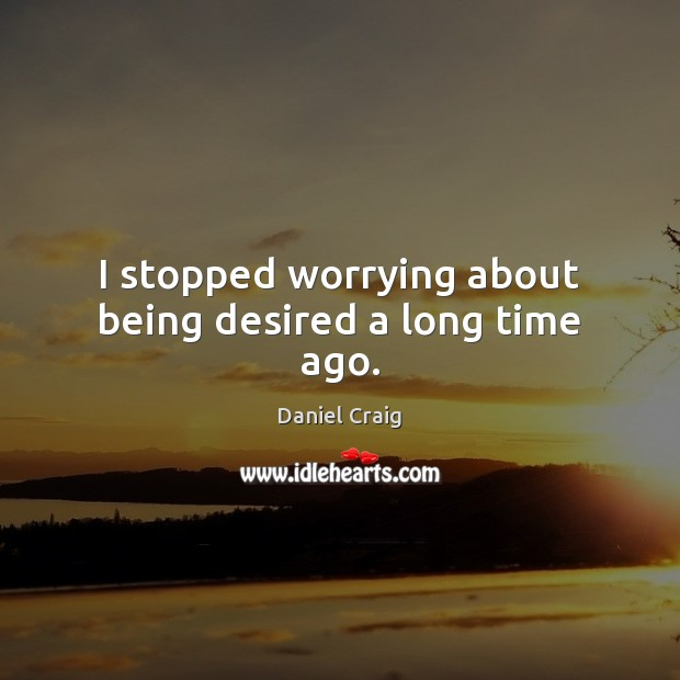 I stopped worrying about being desired a long time ago. Image