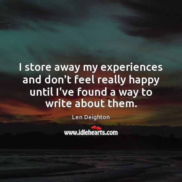I store away my experiences and don't feel really happy until I've Image