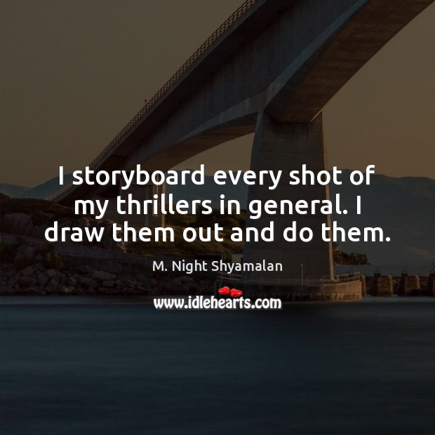 I storyboard every shot of my thrillers in general. I draw them out and do them. M. Night Shyamalan Picture Quote