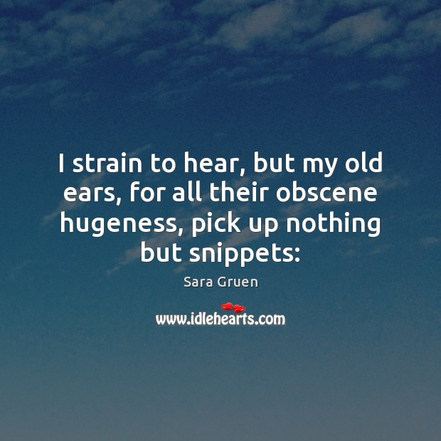 I strain to hear, but my old ears, for all their obscene Sara Gruen Picture Quote