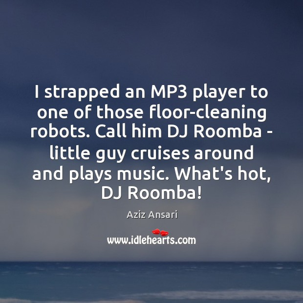 I strapped an MP3 player to one of those floor-cleaning robots. Call Image