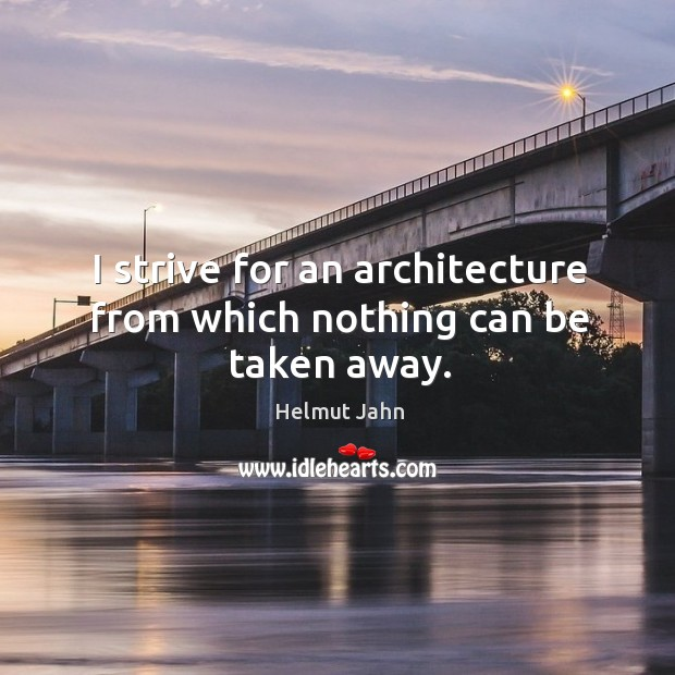 I strive for an architecture from which nothing can be taken away. Image