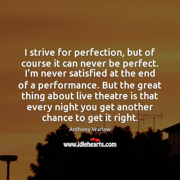 Image, I strive for perfection, but of course it can never be perfect.