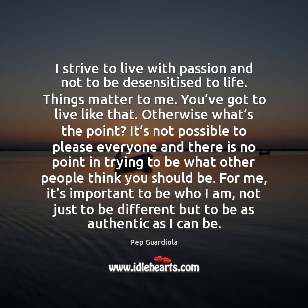 I strive to live with passion and not to be desensitised to Image