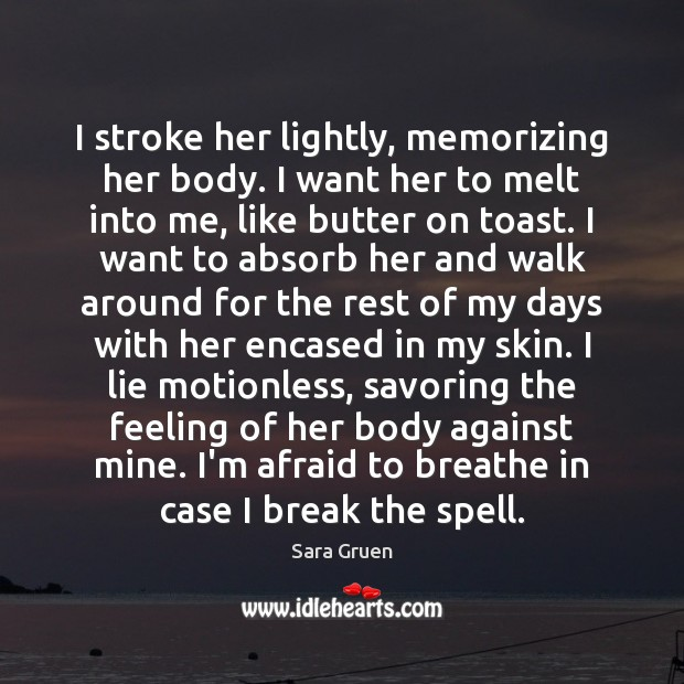 I stroke her lightly, memorizing her body. I want her to melt Sara Gruen Picture Quote