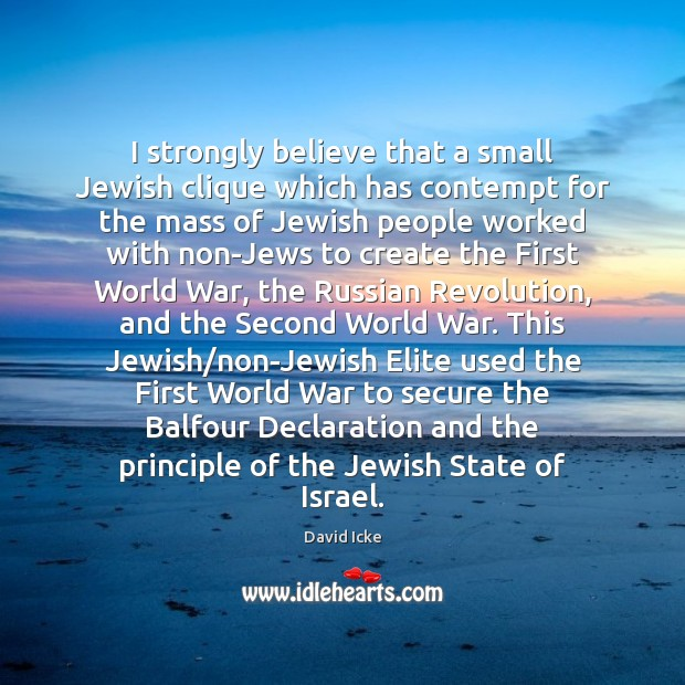 I strongly believe that a small Jewish clique which has contempt for Image