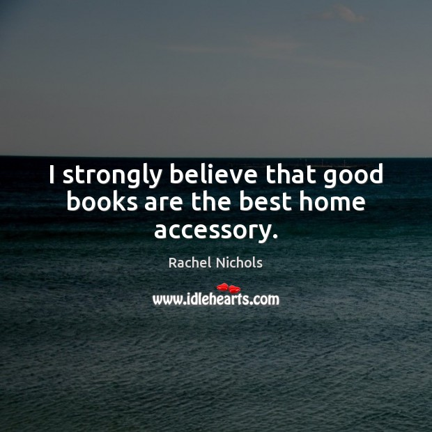 I strongly believe that good books are the best home accessory. Rachel Nichols Picture Quote
